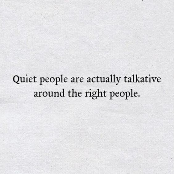 Quiet people are actually talkative around the right people.